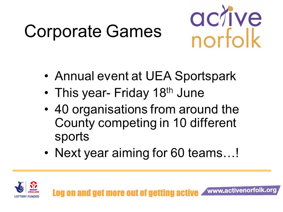 Corporate Games Annual event at UEA Sportspark This year- Friday 18 th June 40 organisations from around the County competing in 10 different sports Next year aiming for 60 teams…!