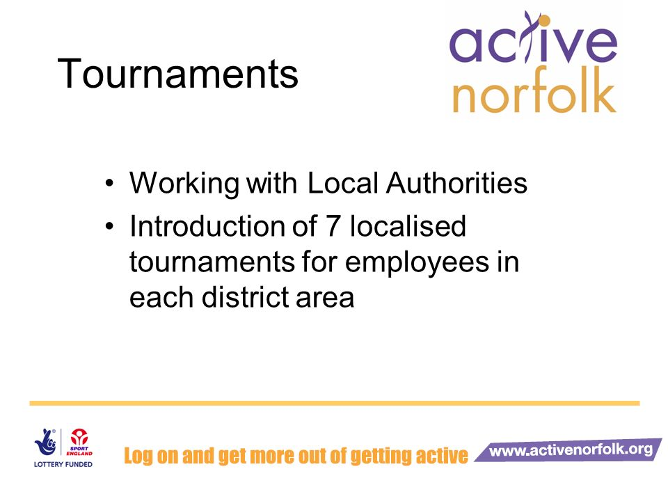 Tournaments Working with Local Authorities Introduction of 7 localised tournaments for employees in each district area