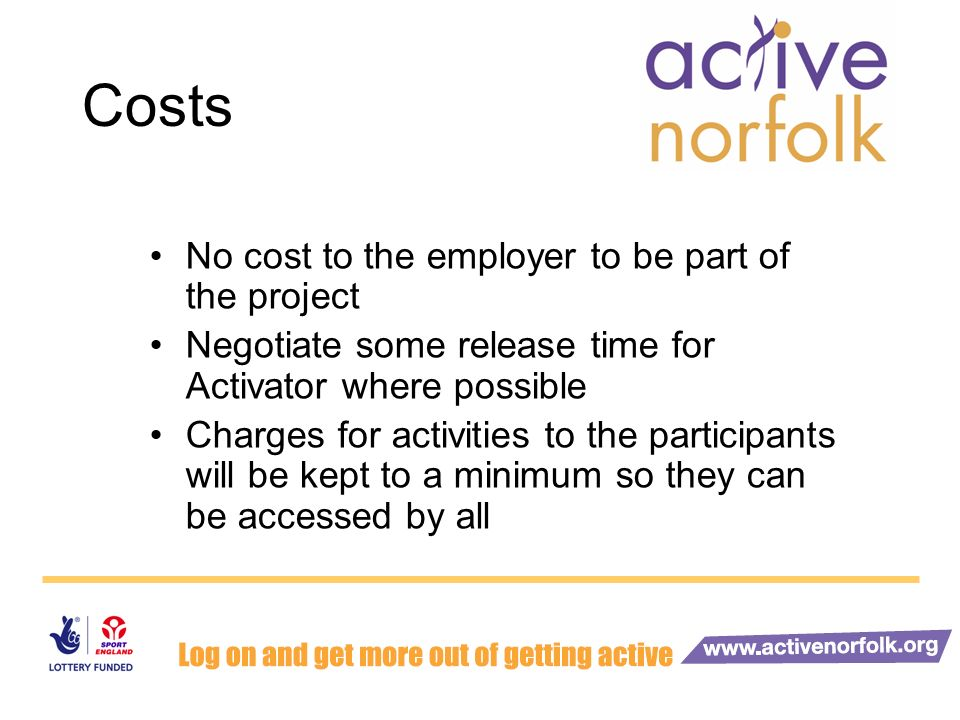 Costs No cost to the employer to be part of the project Negotiate some release time for Activator where possible Charges for activities to the participants will be kept to a minimum so they can be accessed by all