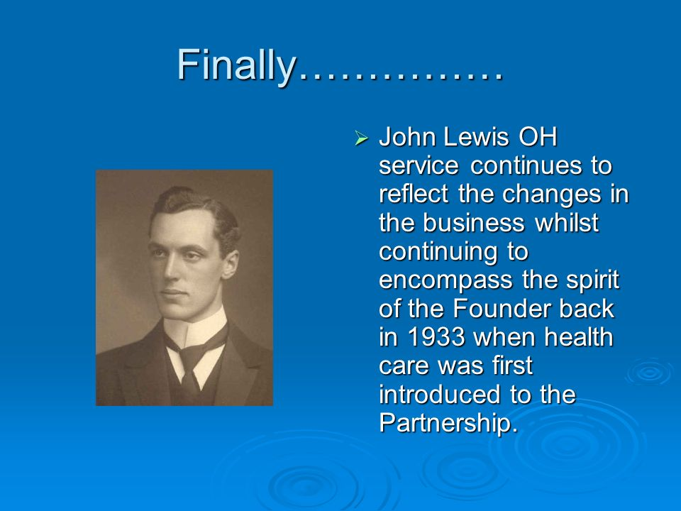 Finally…………… John Lewis OH service continues to reflect the changes in the business whilst continuing to encompass the spirit of the Founder back in 1933 when health care was first introduced to the Partnership.