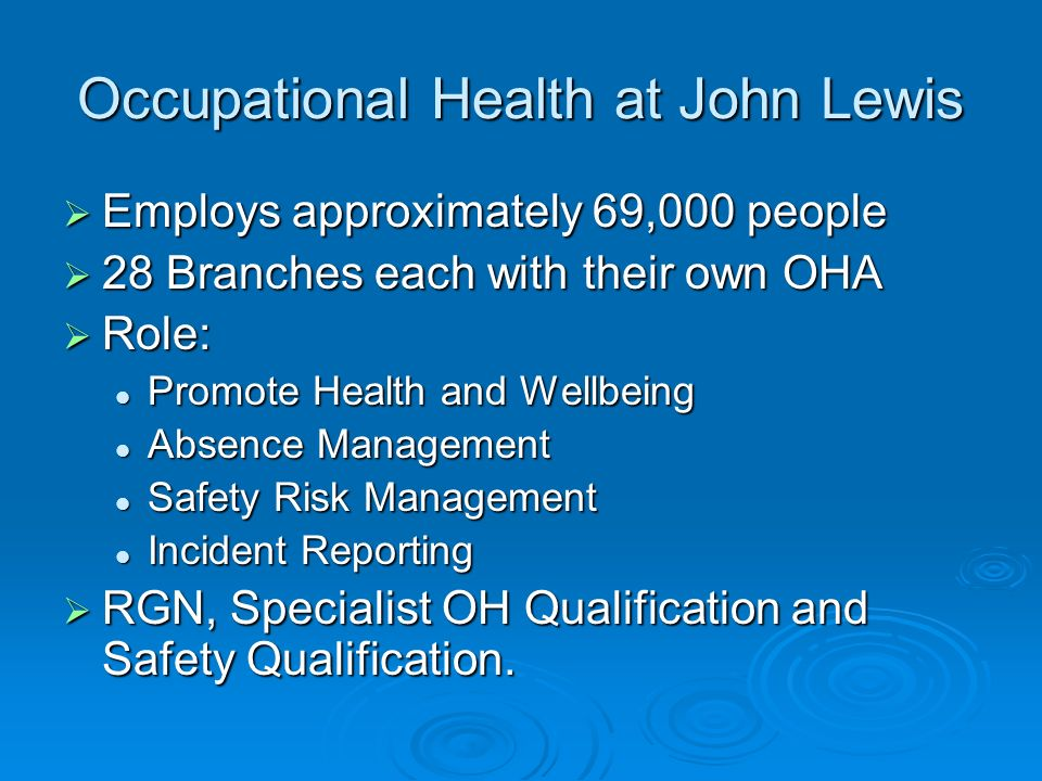 Occupational Health at John Lewis Employs approximately 69,000 people Employs approximately 69,000 people 28 Branches each with their own OHA 28 Branches each with their own OHA Role: Role: Promote Health and Wellbeing Promote Health and Wellbeing Absence Management Absence Management Safety Risk Management Safety Risk Management Incident Reporting Incident Reporting RGN, Specialist OH Qualification and Safety Qualification.