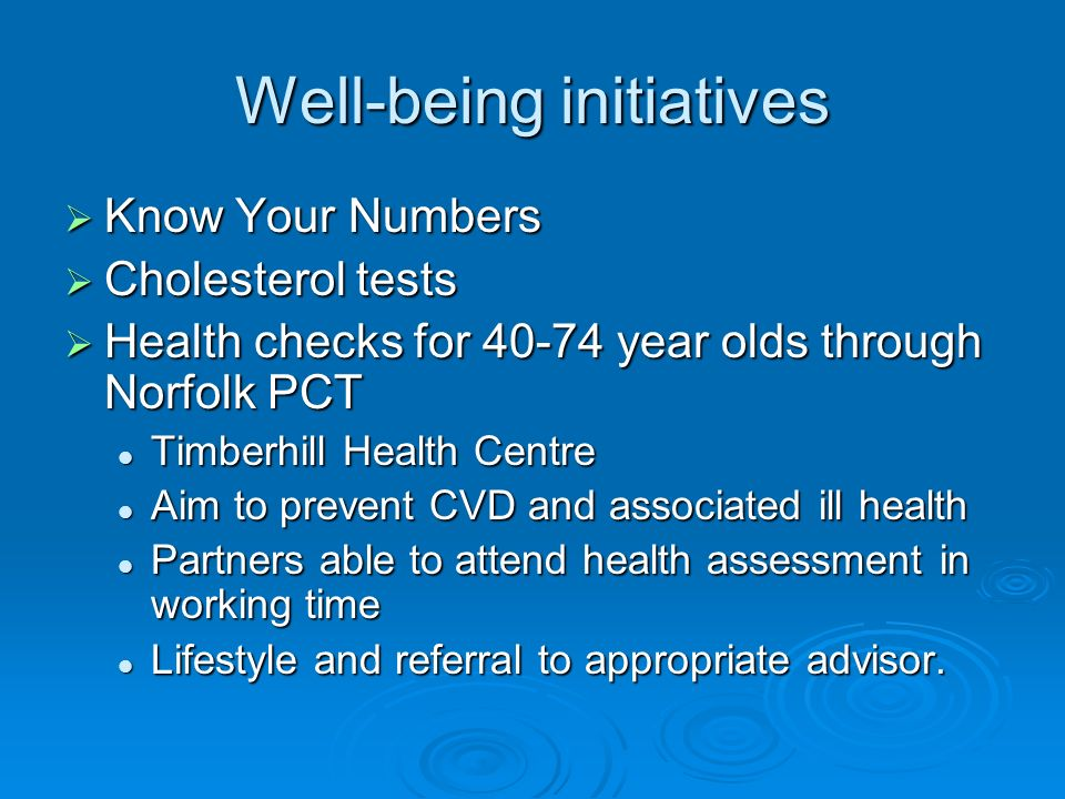 Well-being initiatives Know Your Numbers Know Your Numbers Cholesterol tests Cholesterol tests Health checks for 40-74 year olds through Norfolk PCT Health checks for 40-74 year olds through Norfolk PCT Timberhill Health Centre Timberhill Health Centre Aim to prevent CVD and associated ill health Aim to prevent CVD and associated ill health Partners able to attend health assessment in working time Partners able to attend health assessment in working time Lifestyle and referral to appropriate advisor.