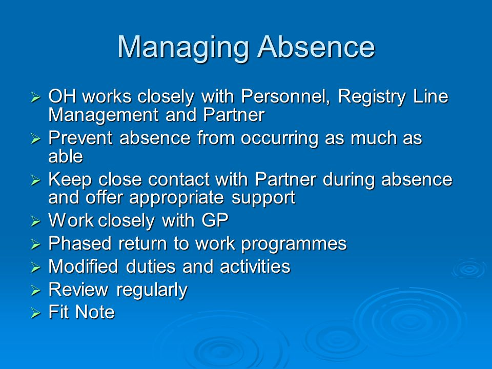 Managing Absence OH works closely with Personnel, Registry Line Management and Partner OH works closely with Personnel, Registry Line Management and Partner Prevent absence from occurring as much as able Prevent absence from occurring as much as able Keep close contact with Partner during absence and offer appropriate support Keep close contact with Partner during absence and offer appropriate support Work closely with GP Work closely with GP Phased return to work programmes Phased return to work programmes Modified duties and activities Modified duties and activities Review regularly Review regularly Fit Note Fit Note