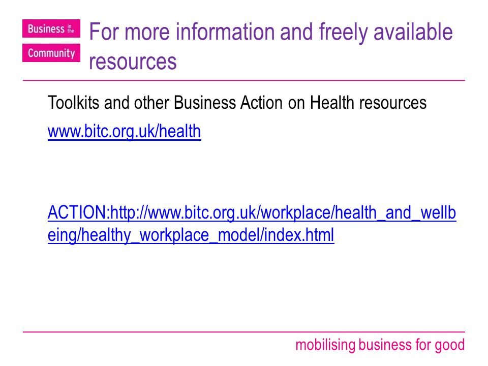 mobilising business for good For more information and freely available resources Toolkits and other Business Action on Health resources   ACTION:  eing/healthy_workplace_model/index.html
