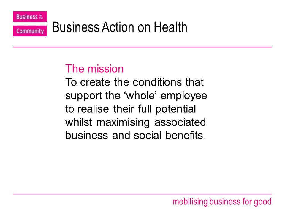 mobilising business for good A huge business opportunity Investing in employees health & well being - A huge business opportunity Differentiate from competitors High retention-low absenteeism-lower costs People proud to work for the organisation Making the most of your people-achieving more with less The wider community feel good about the business A profitable and sustainable enterprise