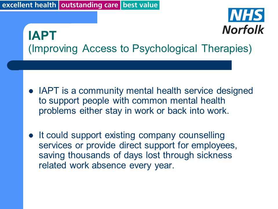 IAPT (Improving Access to Psychological Therapies) IAPT is a community mental health service designed to support people with common mental health prob