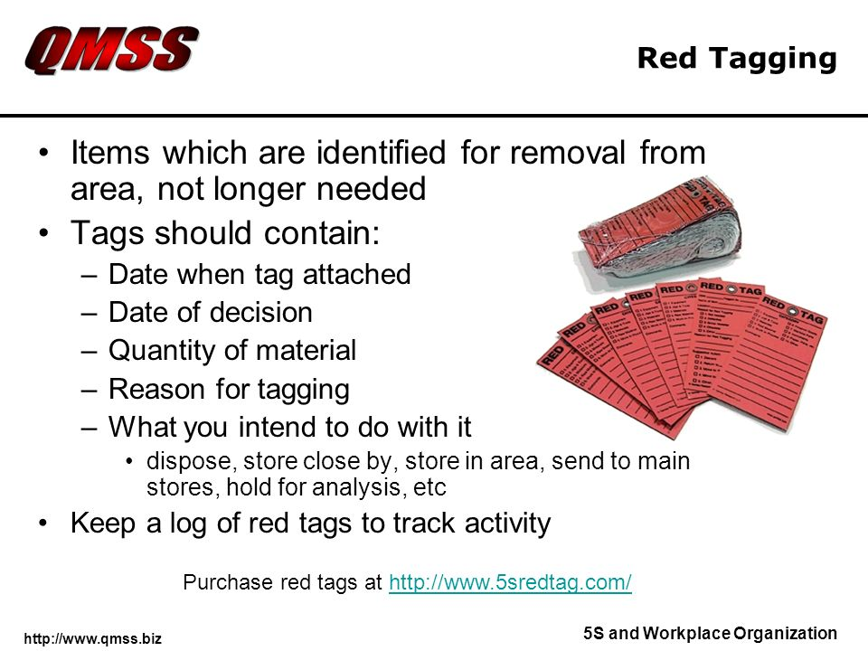 http://www.qmss.biz 5S and Workplace Organization Red Tagging Items which are identified for removal from area, not longer needed Tags should contain: