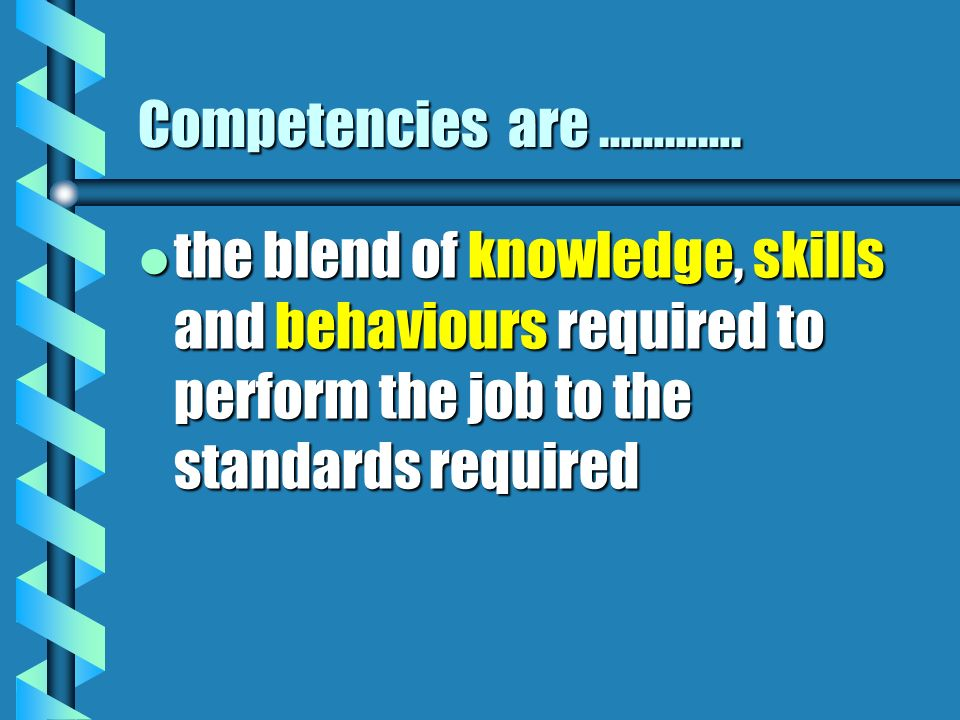 Competencies are …………. l the blend of knowledge, skills and behaviours required to perform the job to the standards required