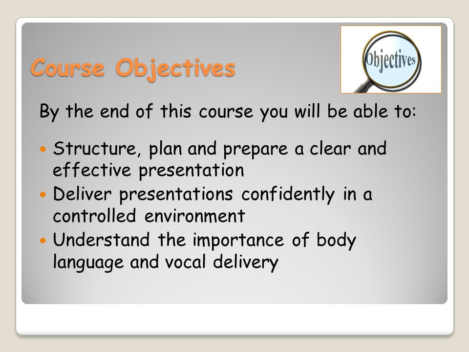 Course Objectives By the end of this course you will be able to: Structure, plan and prepare a clear and effective presentation Deliver presentations confidently in a controlled environment Understand the importance of body language and vocal delivery