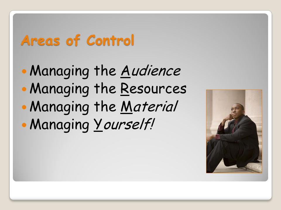Areas of Control Managing the Audience Managing the Resources Managing the Material Managing Yourself!