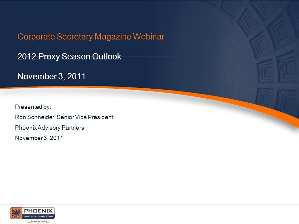 Corporate Secretary Magazine Webinar 2012 Proxy Season Outlook November 3, 2011 Presented by: Ron Schneider, Senior Vice President Phoenix Advisory Partners November 3, 2011