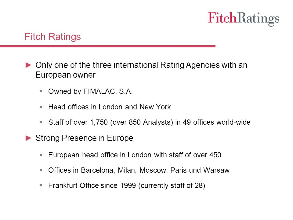 Fitch Ratings Only one of the three international Rating Agencies with an European owner Owned by FIMALAC, S.A.