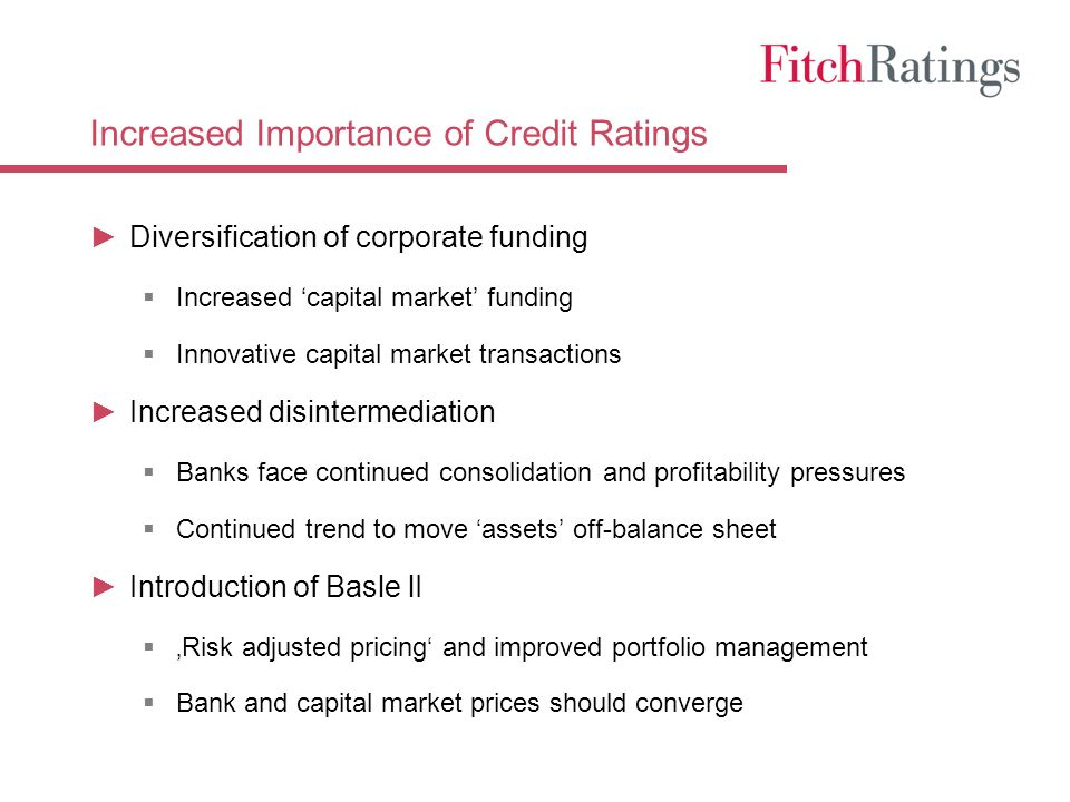 Increased Importance of Credit Ratings Diversification of corporate funding Increased capital market funding Innovative capital market transactions Increased disintermediation Banks face continued consolidation and profitability pressures Continued trend to move assets off-balance sheet Introduction of Basle lI Risk adjusted pricing and improved portfolio management Bank and capital market prices should converge