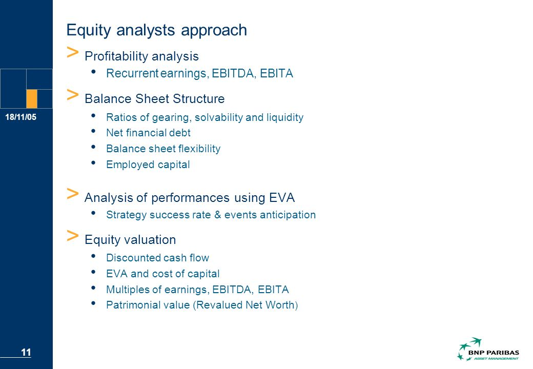 18/11/05 11 Equity analysts approach > Profitability analysis Recurrent earnings, EBITDA, EBITA > Balance Sheet Structure Ratios of gearing, solvability and liquidity Net financial debt Balance sheet flexibility Employed capital > Analysis of performances using EVA Strategy success rate & events anticipation > Equity valuation Discounted cash flow EVA and cost of capital Multiples of earnings, EBITDA, EBITA Patrimonial value (Revalued Net Worth )