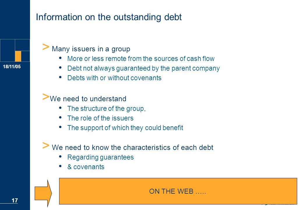 18/11/05 17 Information on the outstanding debt > Many issuers in a group More or less remote from the sources of cash flow Debt not always guaranteed by the parent company Debts with or without covenants > We need to understand The structure of the group, The role of the issuers The support of which they could benefit > We need to know the characteristics of each debt Regarding guarantees & covenants … ON THE WEB …..