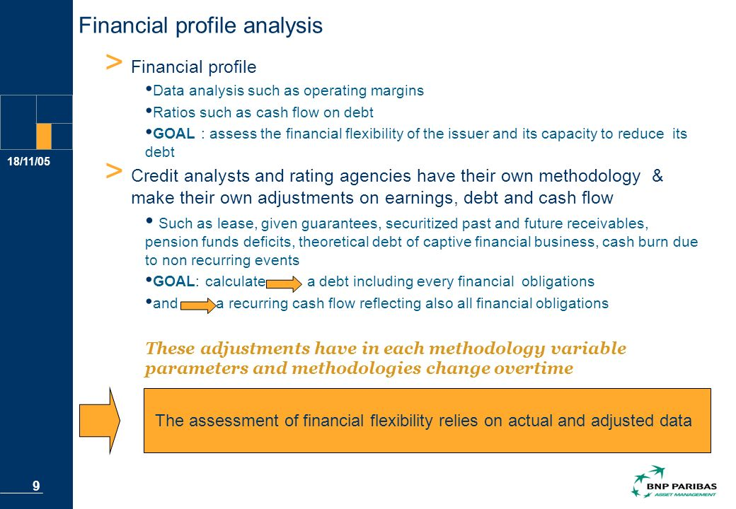 18/11/05 9 Financial profile analysis > Financial profile Data analysis such as operating margins Ratios such as cash flow on debt GOAL : assess the financial flexibility of the issuer and its capacity to reduce its debt > Credit analysts and rating agencies have their own methodology & make their own adjustments on earnings, debt and cash flow Such as lease, given guarantees, securitized past and future receivables, pension funds deficits, theoretical debt of captive financial business, cash burn due to non recurring events GOAL: calculate a debt including every financial obligations and a recurring cash flow reflecting also all financial obligations These adjustments have in each methodology variable parameters and methodologies change overtime The assessment of financial flexibility relies on actual and adjusted data