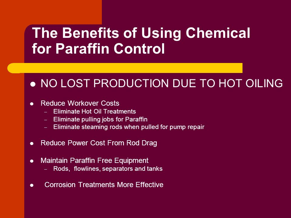 The Benefits of Using Chemical for Paraffin Control NO LOST PRODUCTION DUE TO HOT OILING Reduce Workover Costs – Eliminate Hot Oil Treatments – Elimin
