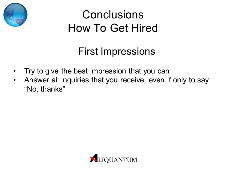 Conclusions How To Get Hired First Impressions Try to give the best impression that you can Answer all inquiries that you receive, even if only to say