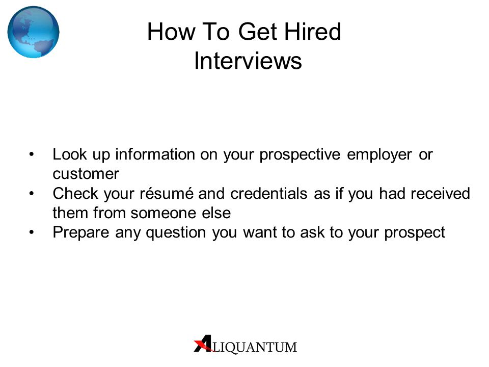 How To Get Hired Interviews Look up information on your prospective employer or customer Check your résumé and credentials as if you had received them