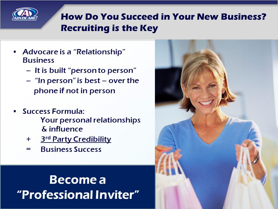 How Do You Succeed in Your New Business? Recruiting is the Key Advocare is a Relationship Business –It is built person to person –In person is best –