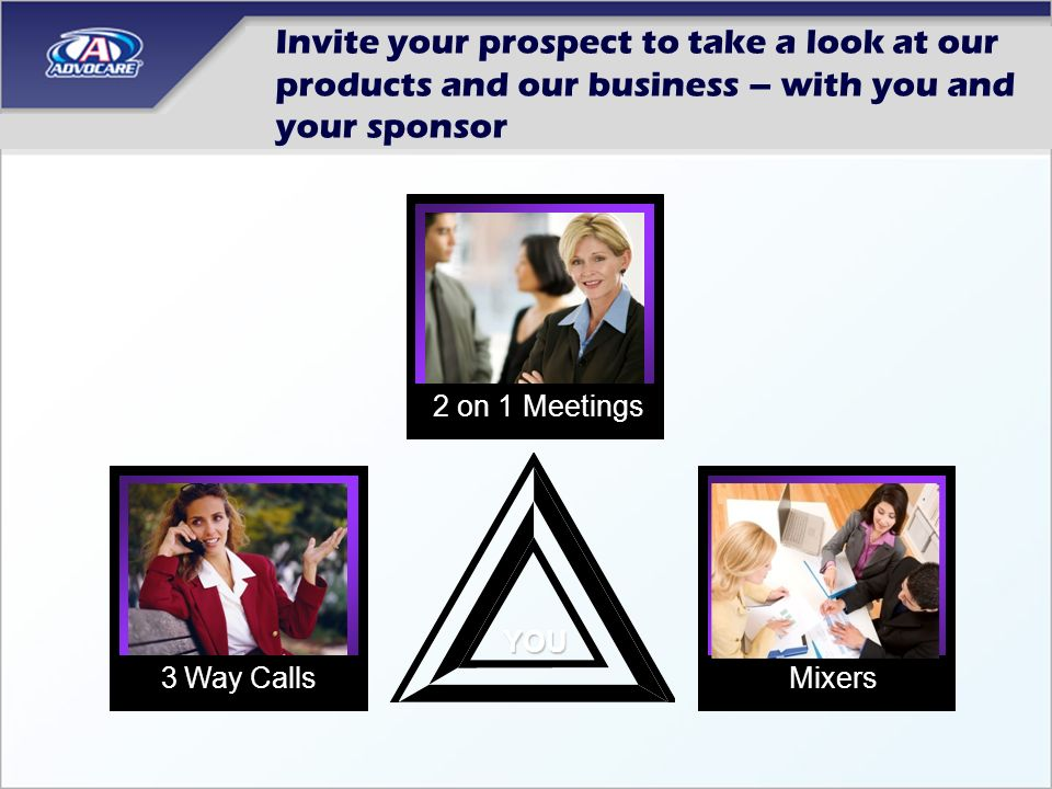 Invite your prospect to take a look at our products and our business – with you and your sponsor Mixers 2 on 1 Meetings YOU