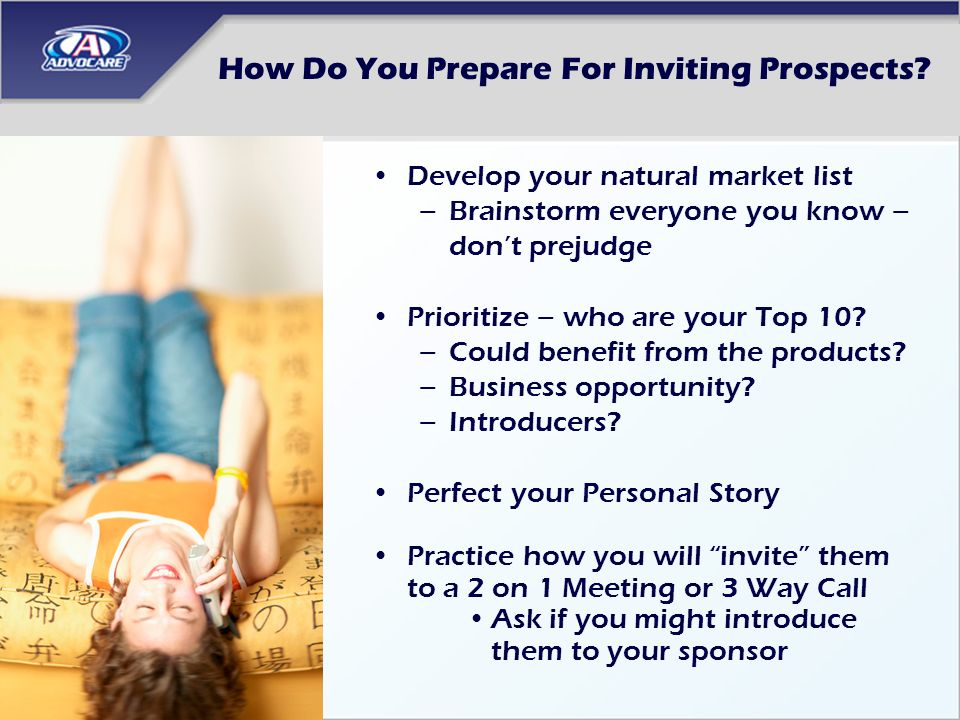 How Do You Prepare For Inviting Prospects? Develop your natural market list –Brainstorm everyone you know – dont prejudge Prioritize – who are your To