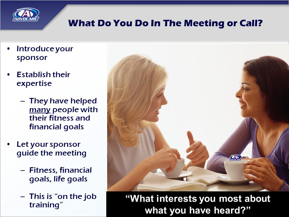 What Do You Do In The Meeting or Call? Introduce your sponsor Establish their expertise –They have helped many people with their fitness and financial