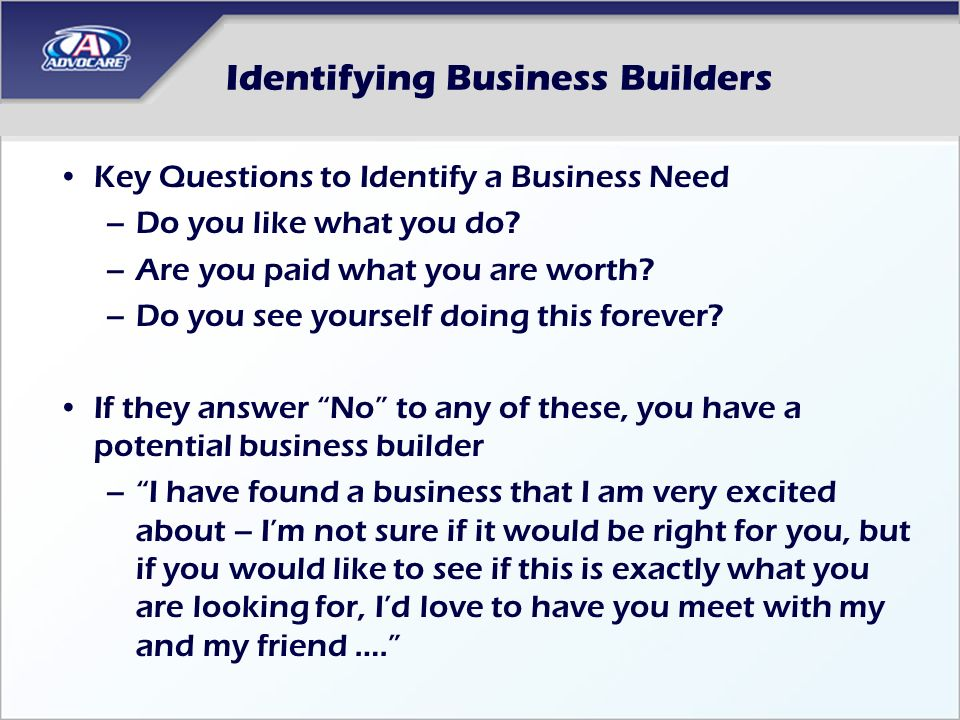 Identifying Business Builders Key Questions to Identify a Business Need –Do you like what you do? –Are you paid what you are worth? –Do you see yourse