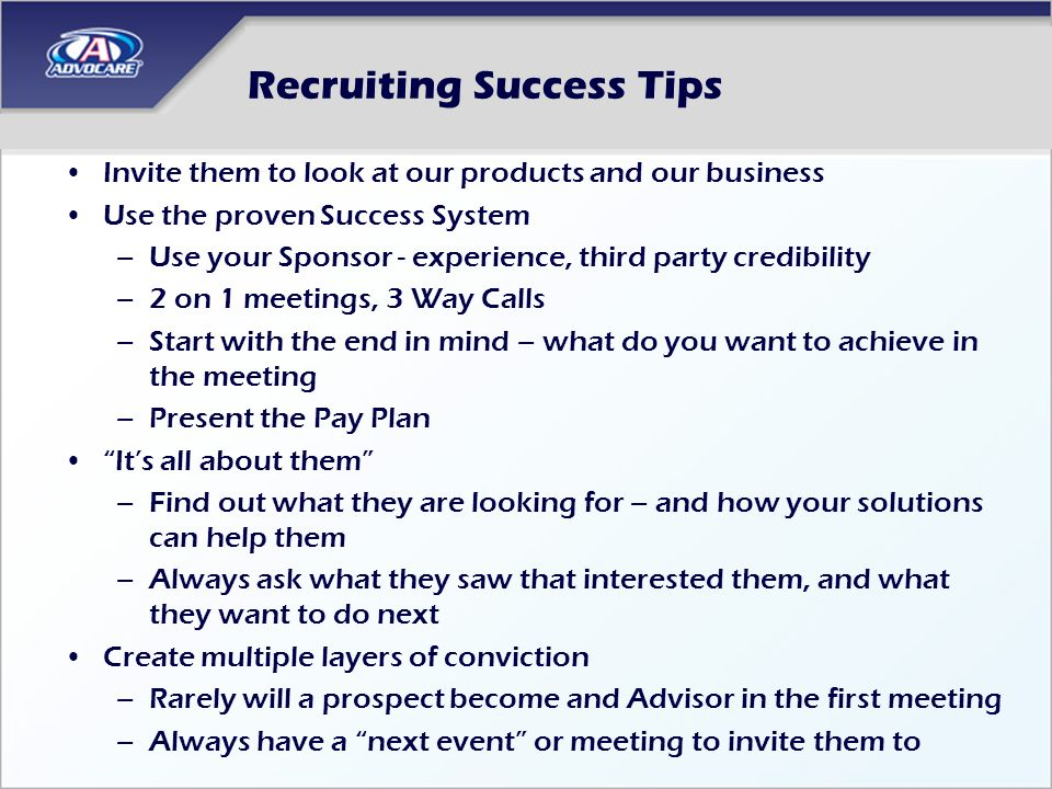 Recruiting Success Tips Invite them to look at our products and our business Use the proven Success System –Use your Sponsor - experience, third party credibility –2 on 1 meetings, 3 Way Calls –Start with the end in mind – what do you want to achieve in the meeting –Present the Pay Plan Its all about them –Find out what they are looking for – and how your solutions can help them –Always ask what they saw that interested them, and what they want to do next Create multiple layers of conviction –Rarely will a prospect become and Advisor in the first meeting –Always have a next event or meeting to invite them to