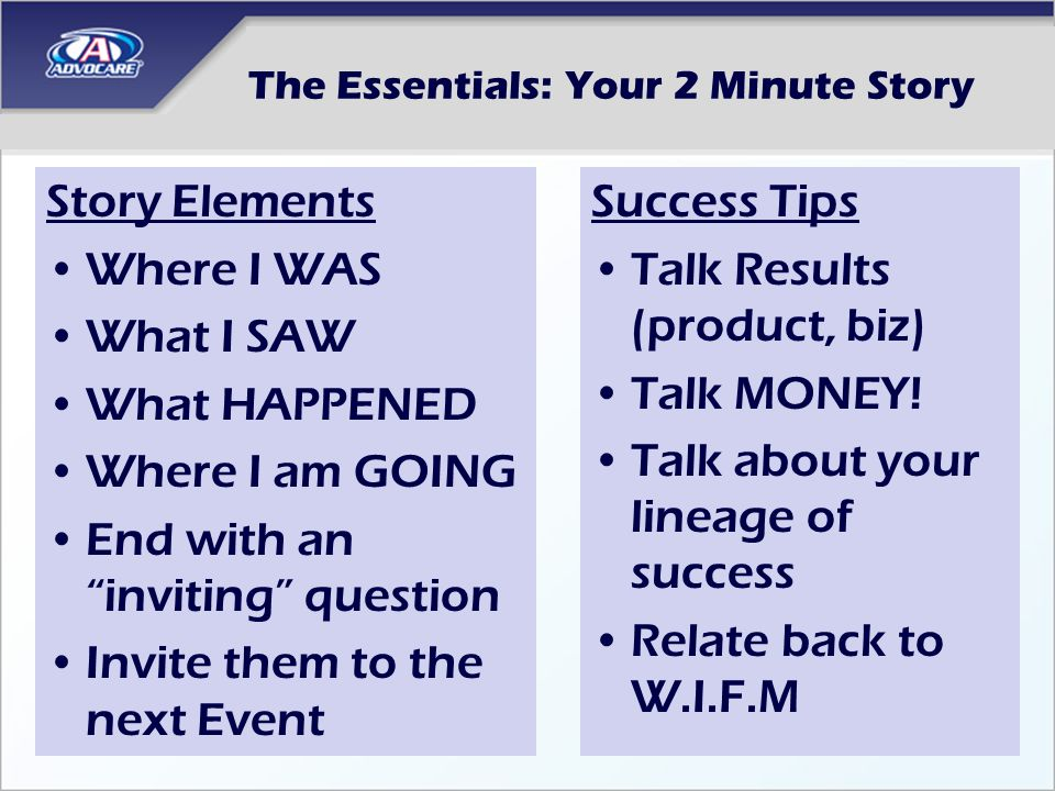 The Essentials: Your 2 Minute Story Story Elements Where I WAS What I SAW What HAPPENED Where I am GOING End with an inviting question Invite them to the next Event Success Tips Talk Results (product, biz) Talk MONEY.