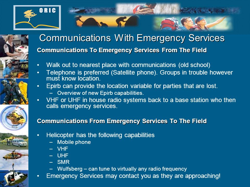 Communications With Emergency Services Communications To Emergency Services From The Field Walk out to nearest place with communications (old school) Telephone is preferred (Satellite phone).
