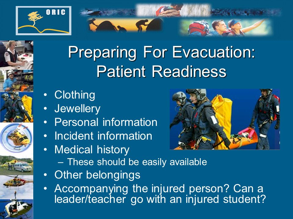 Preparing For Evacuation: Patient Readiness Clothing Jewellery Personal information Incident information Medical history –These should be easily avail