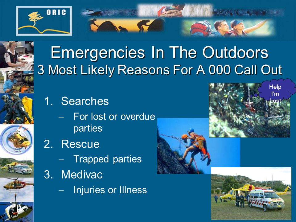 Emergencies In The Outdoors 3 Most Likely Reasons For A 000 Call Out 1.Searches For lost or overdue parties 2.Rescue Trapped parties 3.Medivac Injurie