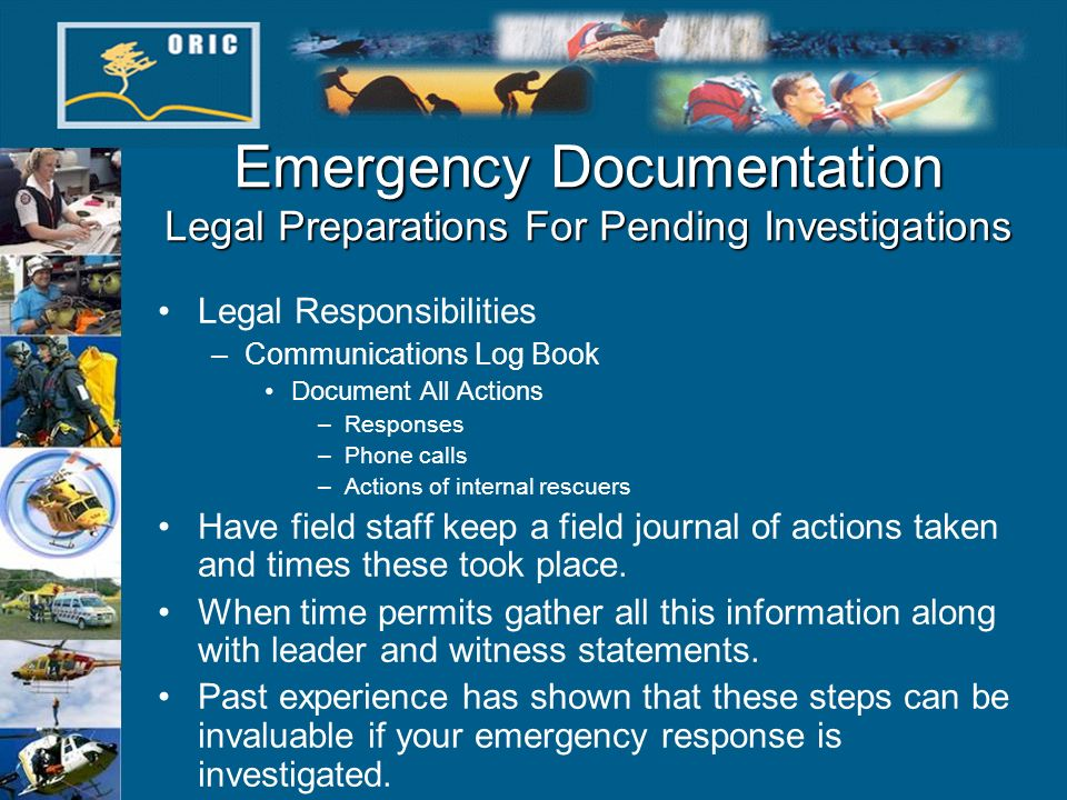 Emergency Documentation Legal Preparations For Pending Investigations Legal Responsibilities –Communications Log Book Document All Actions –Responses –Phone calls –Actions of internal rescuers Have field staff keep a field journal of actions taken and times these took place.