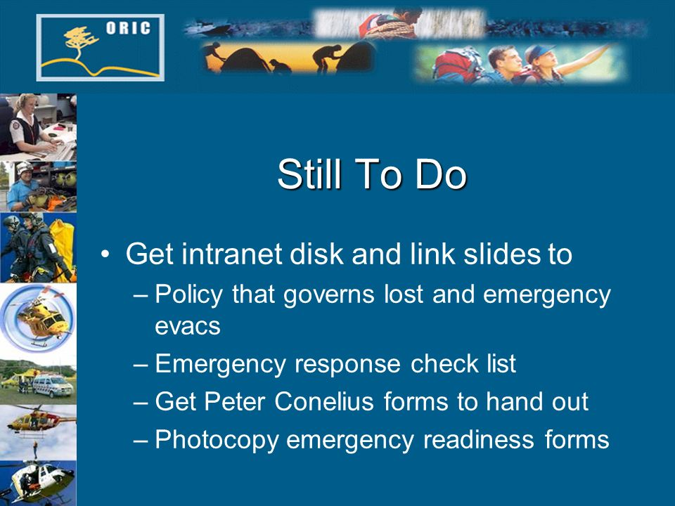 Still To Do Get intranet disk and link slides to –Policy that governs lost and emergency evacs –Emergency response check list –Get Peter Conelius form