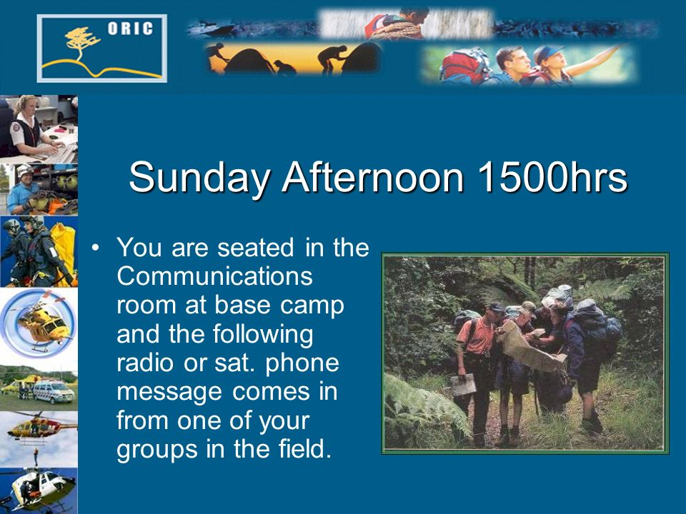 Sunday Afternoon 1500hrs You are seated in the Communications room at base camp and the following radio or sat.