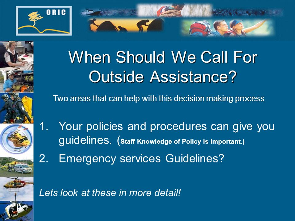 When Should We Call For Outside Assistance? 1.Your policies and procedures can give you guidelines. ( Staff Knowledge of Policy Is Important.) 2.Emerg