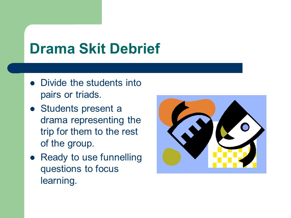 Drama Skit Debrief Divide the students into pairs or triads.