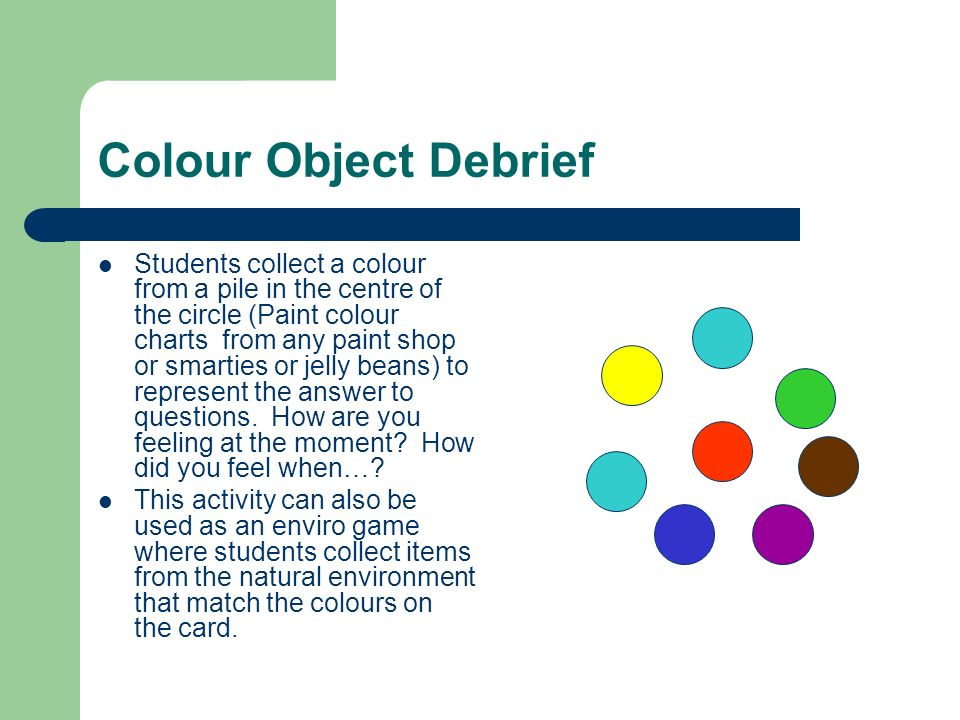 Colour Object Debrief Students collect a colour from a pile in the centre of the circle (Paint colour charts from any paint shop or smarties or jelly beans) to represent the answer to questions.