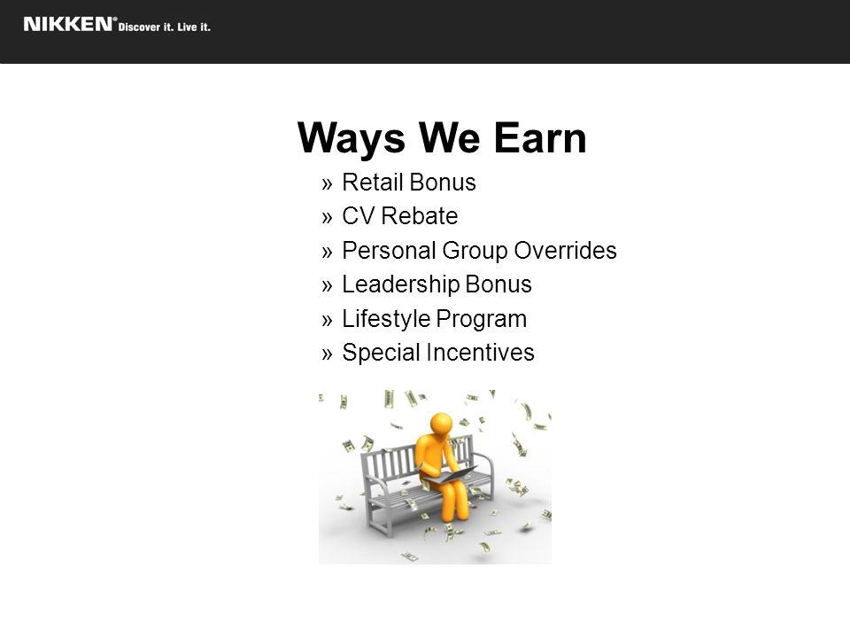 Ways We Earn »Retail Bonus »CV Rebate »Personal Group Overrides »Leadership Bonus »Lifestyle Program »Special Incentives