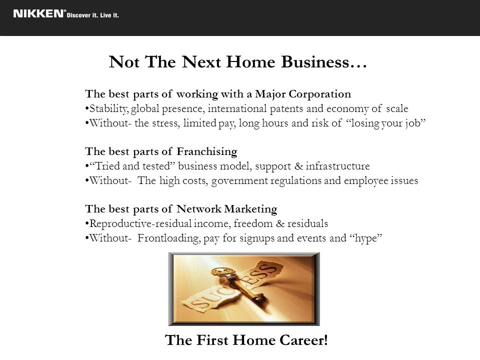 Not The Next Home Business… The First Home Career! The best parts of working with a Major Corporation Stability, global presence, international patent