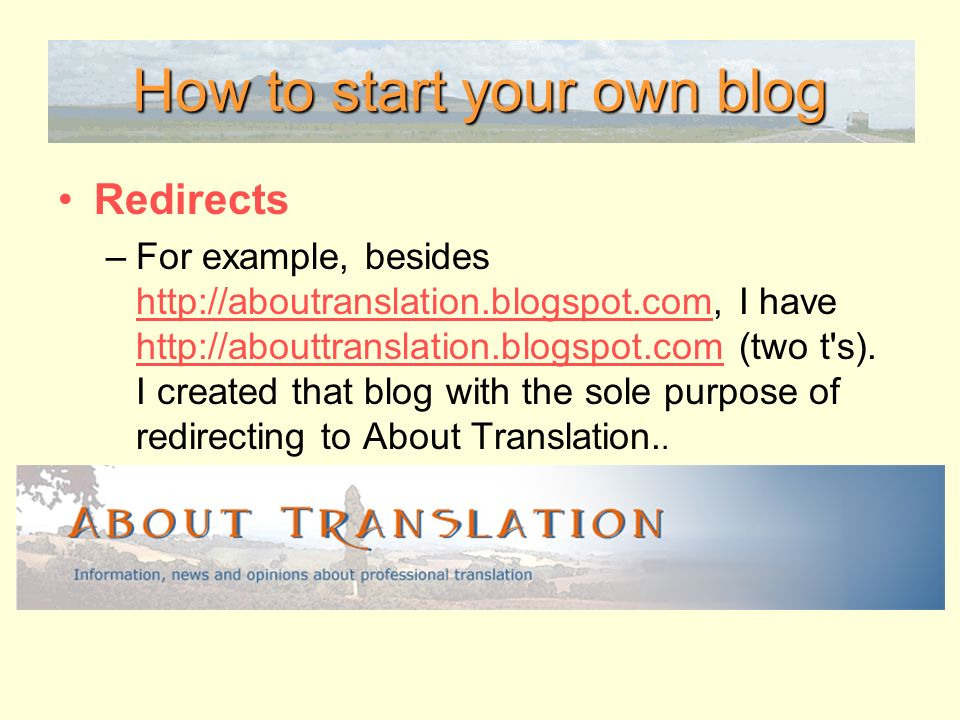 How to start your own blog Redirects –For example, besides http://aboutranslation.blogspot.com, I have http://abouttranslation.blogspot.com (two t s).