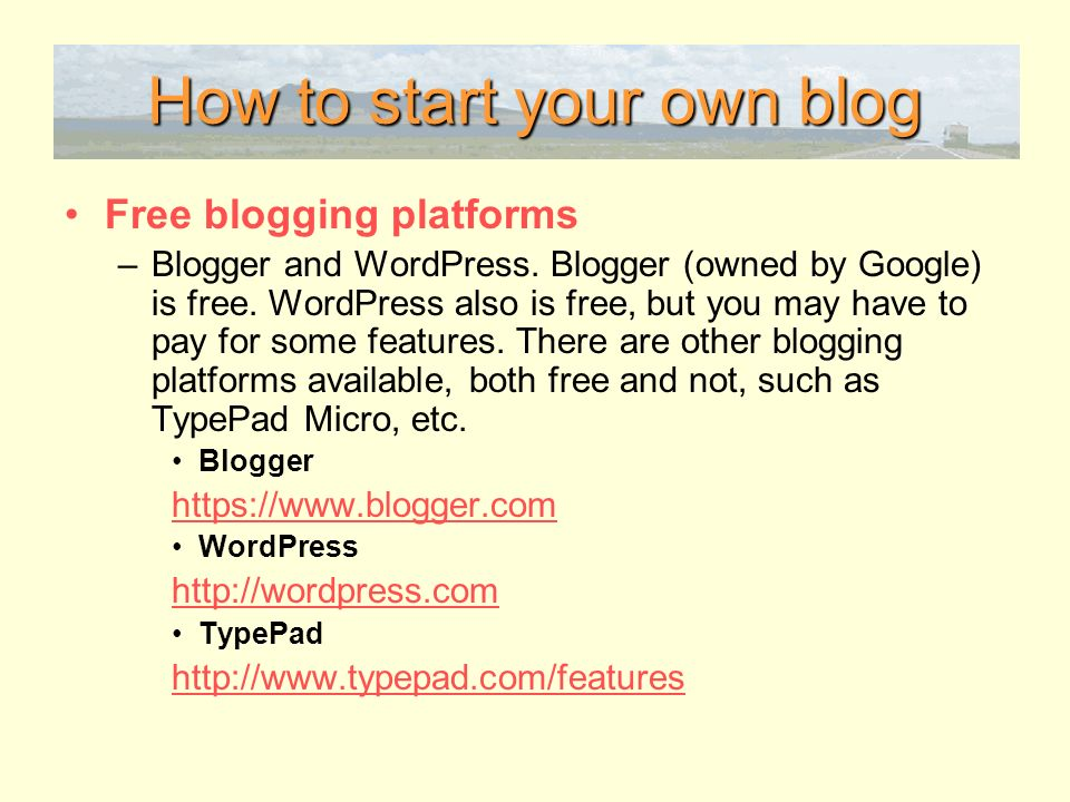 How to start your own blog Free blogging platforms –Blogger and WordPress.