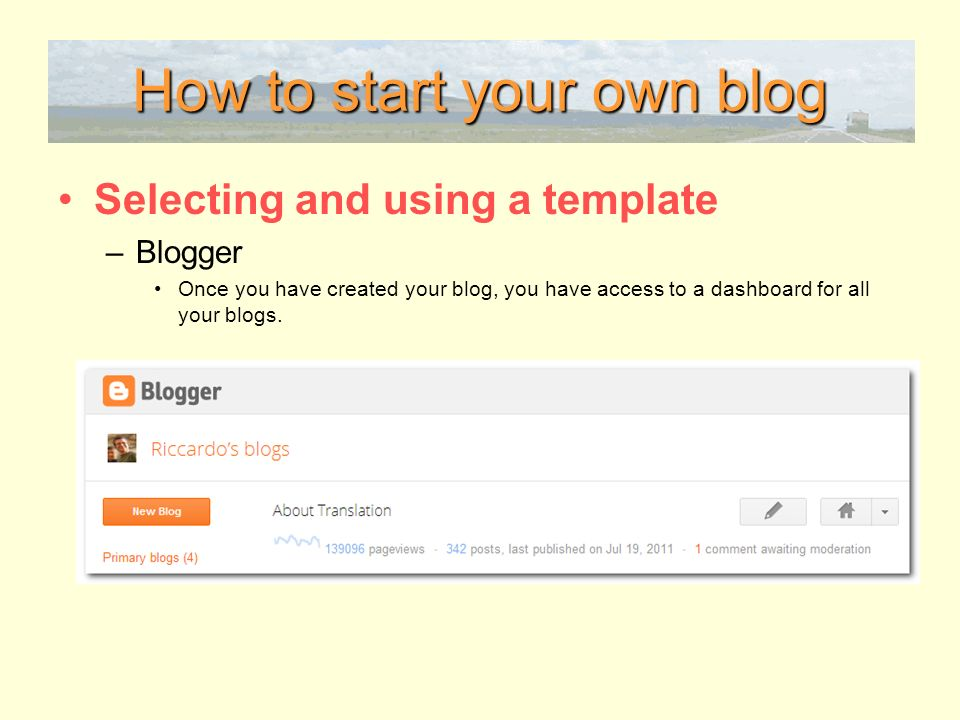How to start your own blog Selecting and using a template –Blogger Once you have created your blog, you have access to a dashboard for all your blogs.