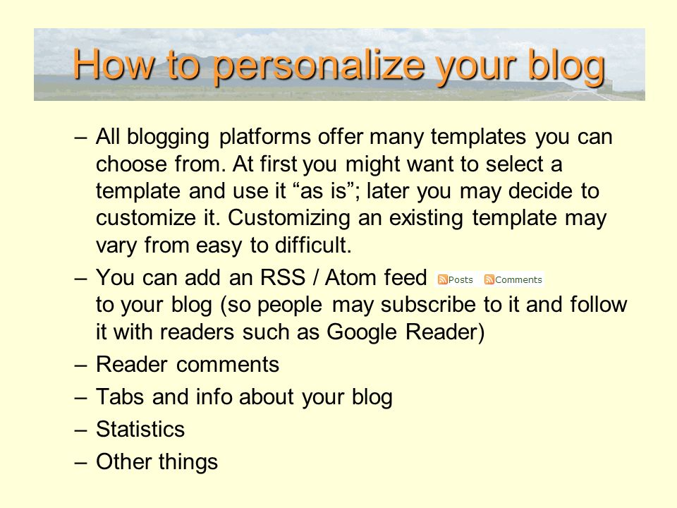 How to personalize your blog –All blogging platforms offer many templates you can choose from.