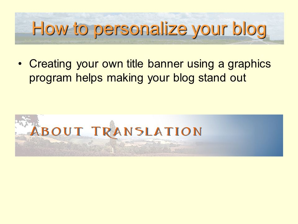 How to personalize your blog Creating your own title banner using a graphics program helps making your blog stand out