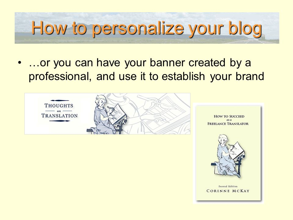 How to personalize your blog …or you can have your banner created by a professional, and use it to establish your brand