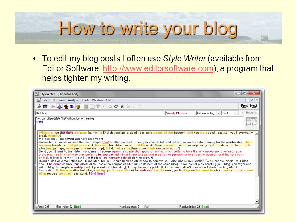 How to write your blog To edit my blog posts I often use Style Writer (available from Editor Software: http://www.editorsoftware.com), a program that helps tighten my writing.http://www.editorsoftware.com