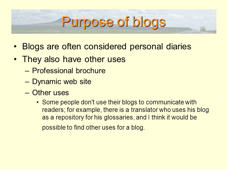 Purpose of blogs Blogs are often considered personal diaries They also have other uses –Professional brochure –Dynamic web site –Other uses Some people don t use their blogs to communicate with readers; for example, there is a translator who uses his blog as a repository for his glossaries, and I think it would be possible to find other uses for a blog.