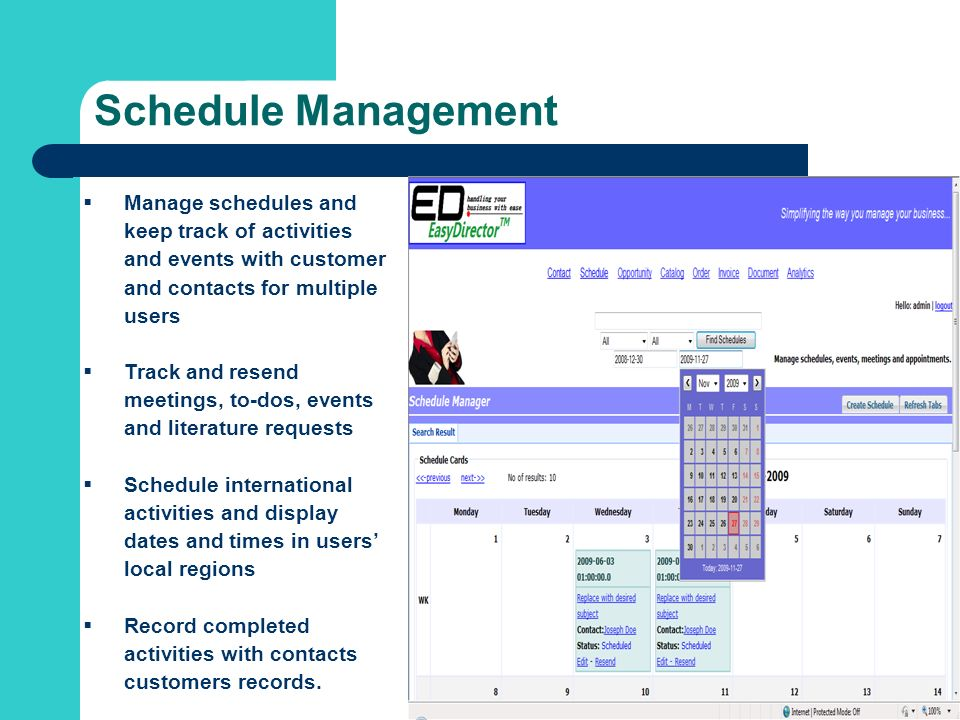 Schedule Management Manage schedules and keep track of activities and events with customer and contacts for multiple users Track and resend meetings, to-dos, events and literature requests Schedule international activities and display dates and times in users local regions Record completed activities with contacts customers records.